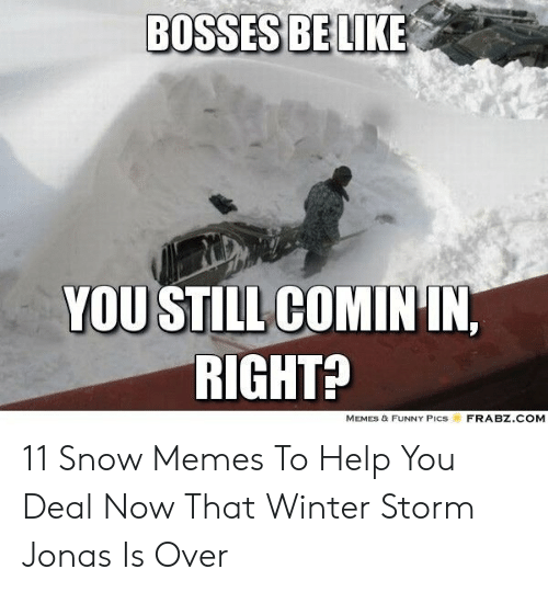 Funny Snow Memes: BOSSES BELIKE  YOU STILL COMIN IN,  RIGHTA  MEMES & FUNNY Pics  FRABZ.COM 11 Snow Memes To Help You Deal Now That Winter Storm Jonas Is Over