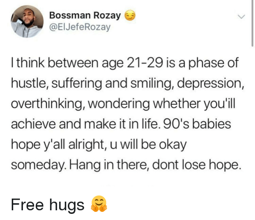 Life, Depression, and Free: Bossman Rozay  @ElJefeRozay  l think between age 21-29 is a phase of  hustle, suffering and smiling, depression,  overthinking, wondering whether you'il  achieve and make it in life. 90's babies  hope y'all alright, u will be okay  someday. Hang in there, dont lose hope Free hugs 🤗