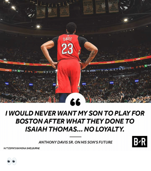Isaiah Thomas: BOSTON  ICS  DAVIS  23  I WOULD NEVER WANTMY SON TO PLAY FOR  BOSTON AFTER WHAT THEY DONE TO  ISAIAH THOMAS... NO LOYALTY  ANTHONY DAVIS SR. ON HIS SON'S FUTURE  H/TESPN'S RAMONA SHELBURNE 👀