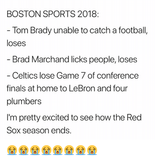 Finals, Football, and Nfl: BOSTON SPORTS 2018  - Tom Brady unable to catch a football,  loses  Brad Marchand licks people, loses  - Celtics lose Game 7 of conference  finals at home to LeBron and four  plumbers  I'm pretty excited to see how the Red  Sox season ends. 😭😭😭😭😭😭😭😭