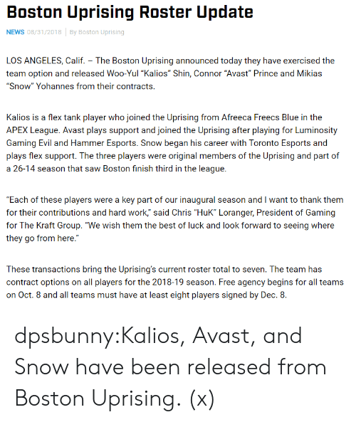 "Blue In: Boston Uprising Roster Update  NEWS 08/31/2018By Boston Uprising  LOS ANGELES, Calif. The Boston Uprising announced today they have exercised the  team option and released Woo-Yul ""Kalios"" Shin, Connor ""Avast Prince and Mikias  ""Snow"" Yohannes from their contracts.  Kalios is a flex tank player who joined the Uprising from Afreeca Freecs Blue in the  APEX League. Avast plays support and joined the Uprising after playing for Luminosity  Gaming Evil and Hammer Esports. Snow began his career with Toronto Esports and  plays flex support. The three players were original members of the Uprising and part of  a 26-14 season that saw Boston finish third in the league.  Each of these players were a key part of our inaugural season and I want to thank them  for their contributions and hard work,"" said Chris ""HuK"" Loranger, President of Gaming  for The Kraft Group. ""We wish them the best of luck and look forward to seeing where  they go from here.""  These transactions bring the Uprising's current roster total to seven. The team has  contract options on all players for the 2018-19 season. Free agency begins for all teams  on Oct. 8 and all teams must have at least eight players signed by Dec. 8. dpsbunny:Kalios, Avast, and Snow have been released from Boston Uprising. (x)"