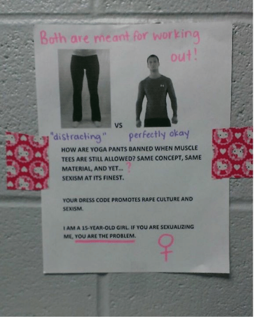 "Memes, Dress, and Girl: Both are meant for working  ut  vs  distracting"" perfectly okay  HOW ARE YOGA PANTS BANNED WHEN MUSCLE  TEES ARE STILL ALLOWED? SAME CONCEPT, SAME  MATERIAL, AND YET..  SEXISM AT ITS FINEST.  YOUR DRESS CODE PROMOTES RAPE CULTURE AND  SEXISM.  I AM A 15-YEAR-OLD GIRL. IF YOU ARE SEXUALIZING  ME, YOU ARE THE PROBLEM"