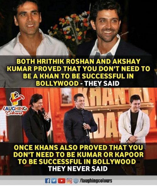Bollywood: BOTH HRITHIK ROSHAN AND AKSHAY  KUMAR PROVED THAT YOU DON'T NEED TO  BE A KHAN TO BE SUCCESSFUL IN  BOLLYWOOD-THEY SAID  LAUGHING  で  ONCE KHANS ALSO PROVED THAT YOU  DON T NEED TO BE KUMAR OR KAPOOR  TO BE SUCCESSFUL IN BOLLYWOOD  THEY NEVER SAID  R M。回容/laughingcolours