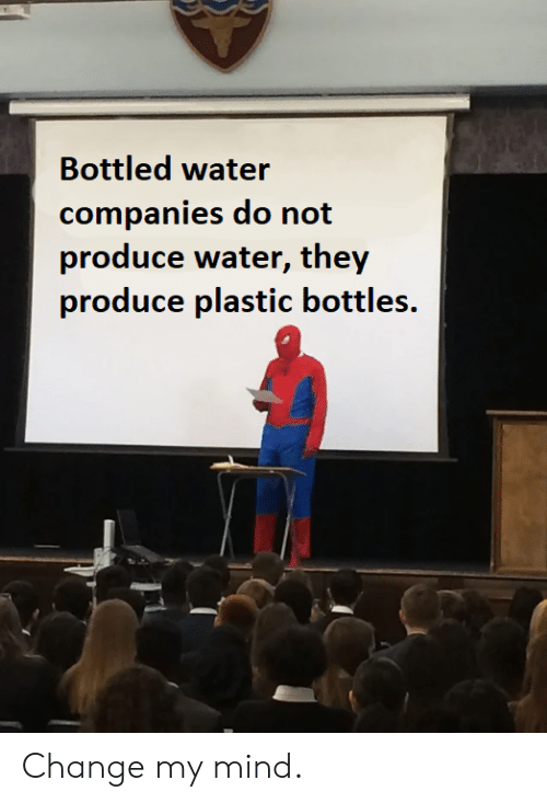 Water, Change, and Mind: Bottled water  companies do not  produce water, they  produce plastic bottles. Change my mind.