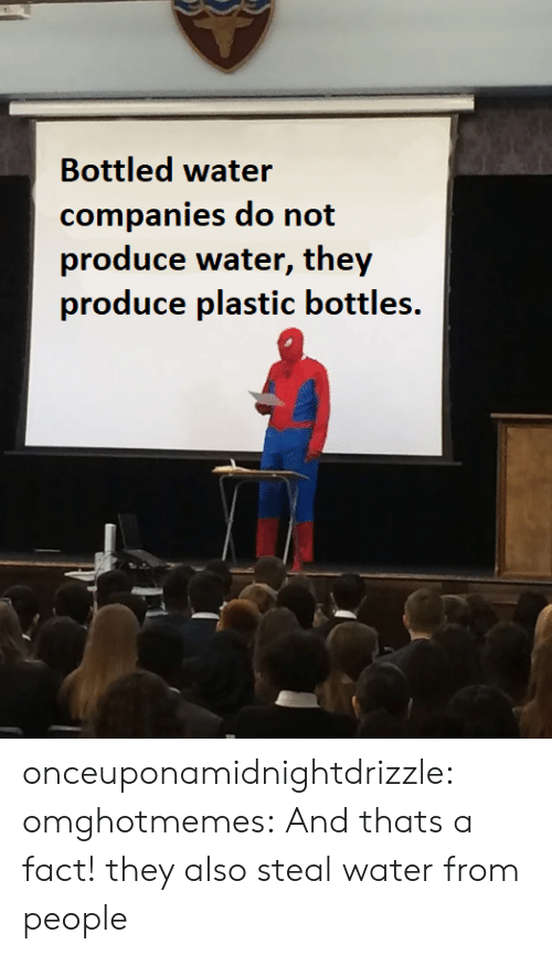 Bottles: Bottled water  companies do not  produce water, they  produce plastic bottles. onceuponamidnightdrizzle:  omghotmemes: And thats a fact! they also steal water from people