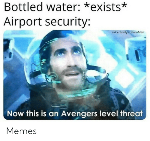 Memes, Avengers, and Water: Bottled water: *exists*  Airport security:  u/CertainlyNotlronMan  Now this is an Avengers level threat Memes