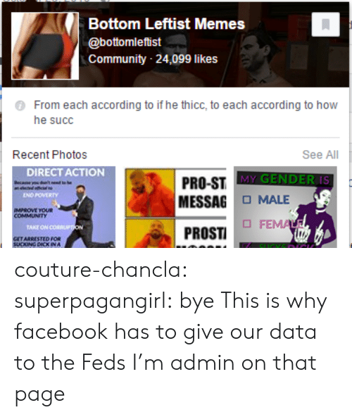 He Thicc: Bottom lLeftist Memes  @bottomleftist  Community 24,099 likes  From each according to if he thicc, to each according to how  he succ  Recent Photos  See All  DIRECT ACTION  MY GENDER IS  PRO-ST  MESSAG MALE  ENO POVERTY  PROSTI コ FEM  GETARRESTED FOR  SUCKING DICK IN A couture-chancla: superpagangirl: bye This is why facebook has to give our data to the Feds  I'm admin on that page