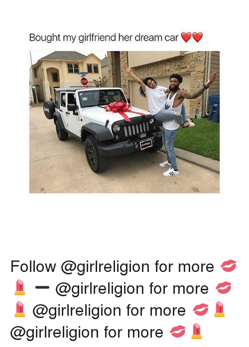 Memes, Girlfriend, and 🤖: Bought my girlfriend her dream car  OR Follow @girlreligion for more 💋💄 ➖ @girlreligion for more 💋💄 @girlreligion for more 💋💄 @girlreligion for more 💋💄