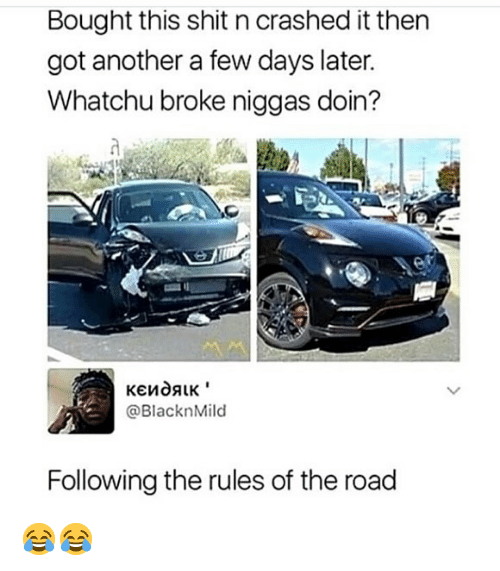 Memes, Shit, and The Road: Bought this shit n crashed it then  got another a few days later.  Whatchu broke niggas doin?  @BlacknMild  Following the rules of the road 😂😂