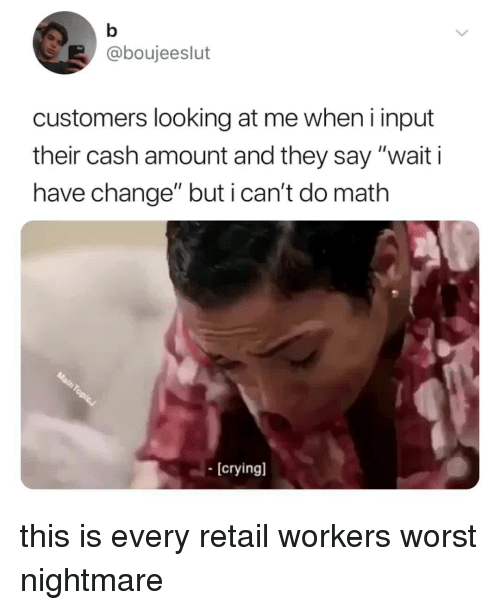 """Math, Relatable, and Change: @boujeeslut  customers looking at me when i input  their cash amount and they say """"wait i  have change"""" but i can't do math  [cryingl this is every retail workers worst nightmare"""