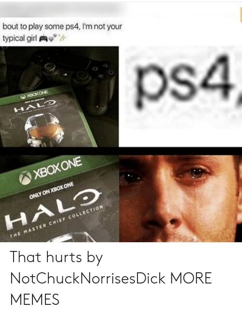 "That Hurts: bout to play some ps4, I'm not your  typical girl y"",  ps4  XBOXONE  ONLY ON XBOX ONE  HALO  CHI  THE MASTER CHIEF COLLECTION That hurts by NotChuckNorrisesDick MORE MEMES"