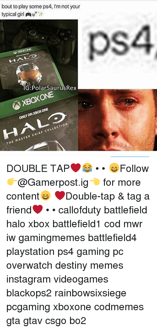 polarized: bout to play some ps4, l'm not your  typical girl Aw  XBOXONE  IG: Polar SaurusRex  ONE  ONLY LECTION  CHIEF coL  THE MASTER DOUBLE TAP❤️😂 • • 😄Follow 👉@Gamerpost.ig👈 for more content😄 ❤Double-tap & tag a friend❤ • • callofduty battlefield halo xbox battlefield1 cod mwr iw gamingmemes battlefield4 playstation ps4 gaming pc overwatch destiny memes instagram videogames blackops2 rainbowsixsiege pcgaming xboxone codmemes gta gtav csgo bo2