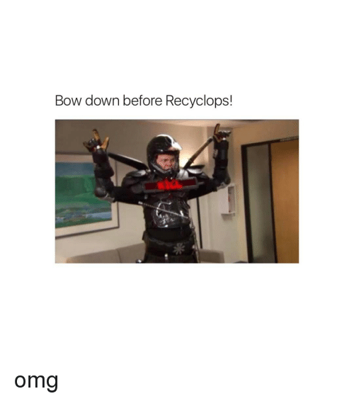 Bowing Down: Bow down before Recyclops! omg