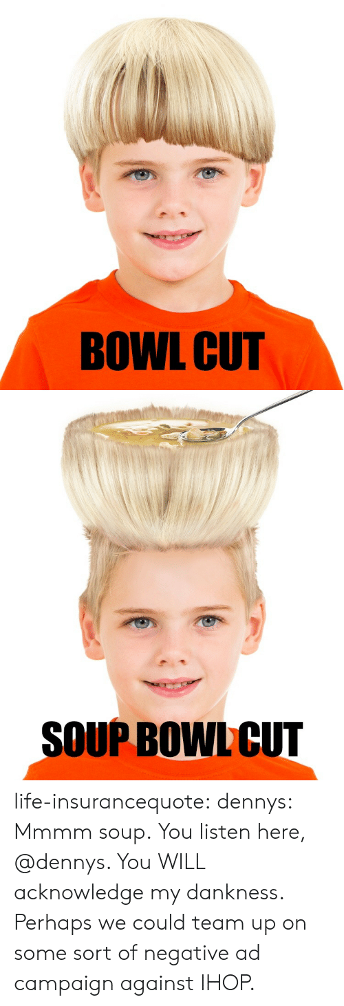 Campaigner: BOWL CUT   SOUP BOWL CUT life-insurancequote: dennys: Mmmm soup. You listen here, @dennys. You WILL acknowledge my dankness. Perhaps we could team up on some sort of negative ad campaign against IHOP.