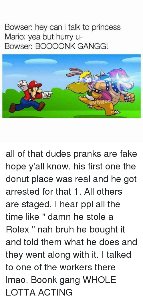 """Donutting: Bowser: hey can i talk to princess  Mario: yea but hurry u-  Bowser: BOOOONK GANGG!  aulygo all of that dudes pranks are fake hope y'all know. his first one the donut place was real and he got arrested for that 1. All others are staged. I hear ppl all the time like """" damn he stole a Rolex """" nah bruh he bought it and told them what he does and they went along with it. I talked to one of the workers there lmao. Boonk gang WHOLE LOTTA ACTING"""