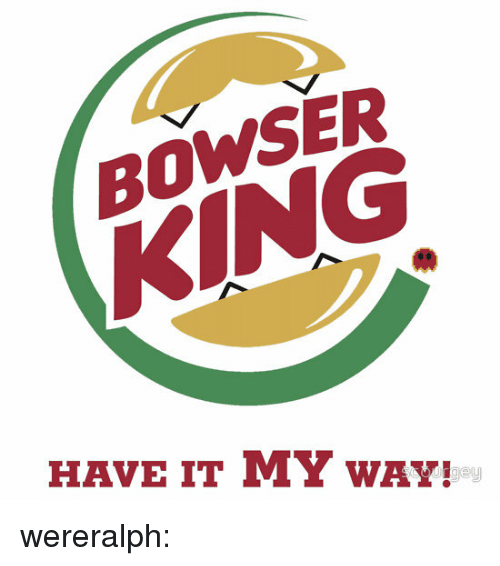 Bowser, Gif, and Tumblr: BOWSER  SER  KING  HAVE IT MY wAY! wereralph: