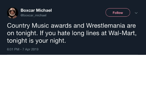 Dank, Music, and Wal Mart: Boxcar Michael  @boxcar_michael  Follow  Country Music awards and Wrestlemania are  on tonight. If you hate long lines at Wal-Mart,  tonight is your night.  6:01 PM - 7 Apr 2019