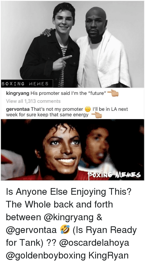 """Boxing, Energy, and Future: BOXING MEMES  kingryang His promoter said I'm the """"future""""  View all 1,313 comments  gervontaa That's not my promoter I'll be in LA next  week for sure keep that same energy  MENES Is Anyone Else Enjoying This? The Whole back and forth between @kingryang & @gervontaa 🤣 (Is Ryan Ready for Tank) ?? @oscardelahoya @goldenboyboxing KingRyan"""