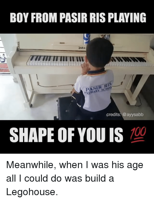 Shape Of You: BOY FROM PASIR RIS PLAYING  lohn  TITI  PASIR RIS  RIMARY SCHOO  credits: @ayysabb  SHAPE OF YOU IS  100 Meanwhile, when I was his age all I could do was build a Legohouse.