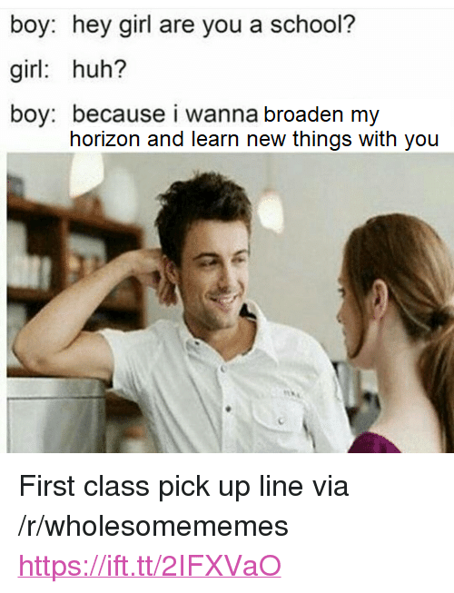 "Huh, School, and Girl: boy: hey girl are you a school?  girl: huh?  boy: because i wanna broaden my  horizon and learn new things with you <p>First class pick up line via /r/wholesomememes <a href=""https://ift.tt/2IFXVaO"">https://ift.tt/2IFXVaO</a></p>"