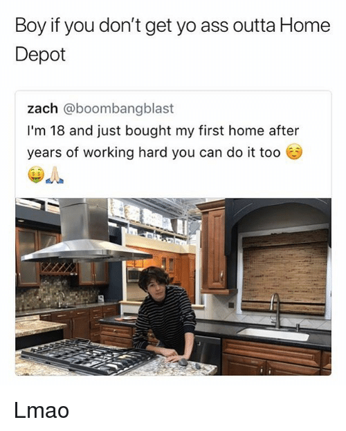 Boy If You Dont: Boy if you don't get yo ass outta Home  Depot  zach @boombangb  I'm 18 and just bought my first home after  years of working hard you can do it too  s $ Lmao