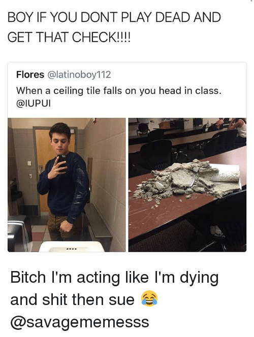 Boy If You Dont: BOY IF YOU DONT PLAY DEAD AND  GET THAT CHECK!!!!  Flores @latinoboy112  When a ceiling tile falls on you head in class.  @IUPUI Bitch I'm acting like I'm dying and shit then sue 😂 @savagememesss