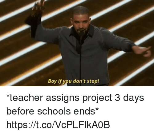 Boy If You Dont: Boy if you don't stop! *teacher assigns project 3 days before schools ends* https://t.co/VcPLFlkA0B