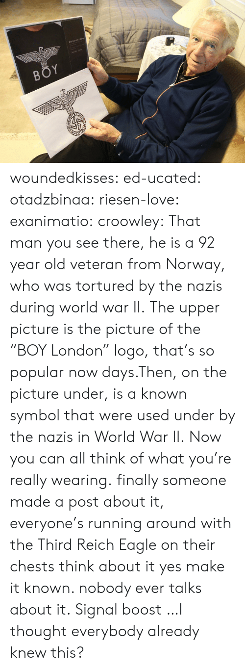 """third reich: Boy London- Gesr woundedkisses:  ed-ucated:  otadzbinaa:  riesen-love:  exanimatio:  croowley:  That man you see there, he is a 92 year old veteran from Norway, who was tortured by the nazis during world war II.The upper picture is the picture of the """"BOY London"""" logo, that's so popular now days.Then, on the picture under, is a known symbol that were used under by the nazis in World War II.Now you can all think of what you're really wearing.  finally someone made a post about it, everyone's running around with the Third Reich Eagle on their chests  think about it  yes make it known. nobody ever talks about it.  Signal boost  …I thought everybody already knew this?"""