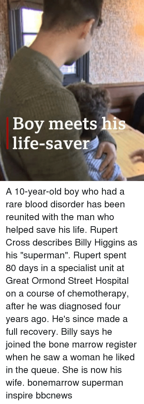 """Life, Memes, and Saw: Boy meets his  life-saver A 10-year-old boy who had a rare blood disorder has been reunited with the man who helped save his life. Rupert Cross describes Billy Higgins as his """"superman"""". Rupert spent 80 days in a specialist unit at Great Ormond Street Hospital on a course of chemotherapy, after he was diagnosed four years ago. He's since made a full recovery. Billy says he joined the bone marrow register when he saw a woman he liked in the queue. She is now his wife. bonemarrow superman inspire bbcnews"""