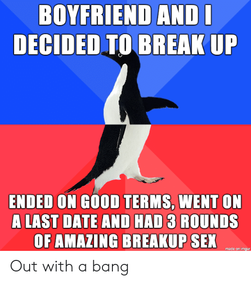 Sex, Break, and Date: BOYFRIEND ANDI  DECIDED TO BREAK UP  ENDED ON GOOD TERMS, WENT ON  A LAST DATE AND HAD 3 ROUNDS  OF AMAZING BREAKUP SEX  made on imgur Out with a bang