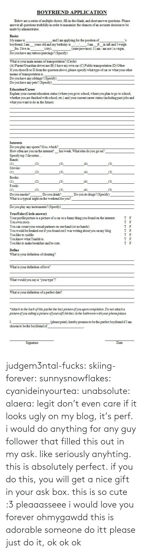 """Cuddle You: BOYFRIEND APPLICATION  Below are a series of multiple choice, fill-in-the-blank, and short answer questions. Please  answer all questions truthfully in order to maximize the chances of an accurate decision to be  made by administrator.  BasicS  My name is  bovfriend.Im vears old and my birthday is.Iam ft in tall and Iweigh  and I am applying for the position of  lbs. Ilivem_.  Do you have any tattoos piercings? (Specify)  (city),  (state province). I(am / am not) a virgin.  What is your main means of transportation? (Circle)  (A) Parent Guardian drives me(B)I have my own car (C) Public transportation (D) Other  If you choseB or D from the question above, please specify what type of car or whatyour other  means of transportation is.  Do you have any siblimgs? (Specify)  Do you have any pets? (Specify)  Education Career  Explain your current education status (where you go to school, where you plan to go to school,  whether you are fmished with school, etc.) and your current career status (mcluding pastjobs and  what you want to do in the future)  Interests  Do you play any sports?Ifso, which?  How often are you on the internet? hrs week. What sites do you go on  Specify top 5 favorites...  Bands  Movies   Books  Foods  Doyou smoke?  What is a typical night on the weekend for you?  Doyou drmk?  Do you do drugs?(Specify)  Do you play any imstruments? (Specify)  TrueFalse (Circle answer)  Your profile picture is a picture of a car or a funny thmg you found on the internet.  I ouown croCS  You can countyour sexual partners on one hand (or no hands)  Youwould be freaked out if you found outI was writing about you on my blog  You like to cuddle.  You know what Tumblris  You like to make breakfast and be cute.  T  F  T F  T F  Define  What is your defmition of cheating!?  What is vour defmition oflove?  What would you say is """"your type""""?  What is your defmition of a perfect date?  Attach to the back of this packet the best picture ofyou upon completion Do not att"""