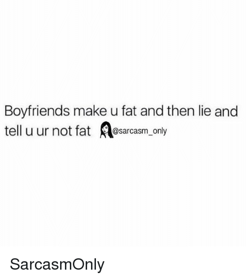 Funny, Memes, and Fat: Boyfriends make u fat and then lie and  tell u ur not fat@  @sarcasm only SarcasmOnly