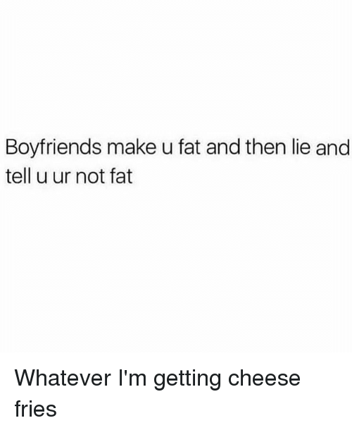 Girl Memes, Fat, and Cheese: Boyfriends make u fat and then lie and  tell u ur not fat Whatever I'm getting cheese fries