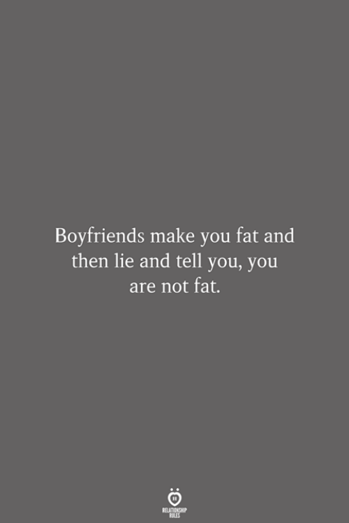 Not Fat: Boyfriends make you fat and  then lie and tell you, you  are not fat.  RELATIONSHIP  LES