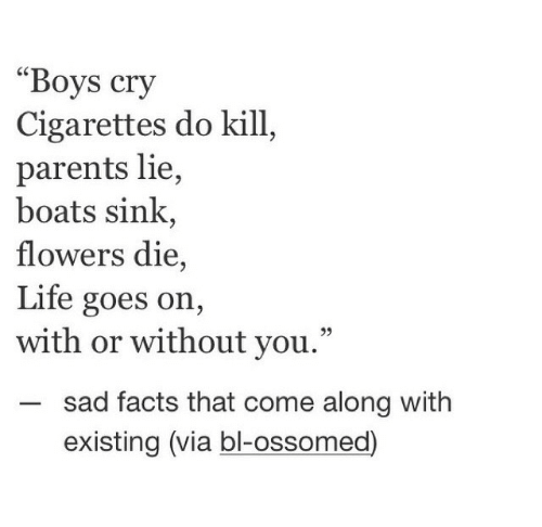 "Facts, Life, and Parents: ""Boys cry  Cigarettes do kill  parents lie,  boats sink,  flowers die,  Life goes on,  with or without you.""  sad facts that come along with  existing (via bl-ossomed)"