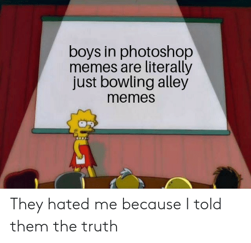 Memes, Photoshop, and Reddit: boys in photoshop  memes are literally  just bowling alley  memes They hated me because I told them the truth