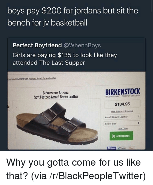The Last Supper: boys pay $200 for jordans but sit the  bench for jv basketball  Perfect Boyfriend @WhennBoys  Girls are paying $135 to look like they  attended The Last Supper  Birkenstock Arizona  Soft Footbed Amalfi Brown Leather  BIRKENSTOCK  MADE IN GERMANY TRACIION SINCE 177  $134.95  Amailfi Brown Leather  Select Size  Size Chat  ADD TO CART  1 Share <p>Why you gotta come for us like that? (via /r/BlackPeopleTwitter)</p>