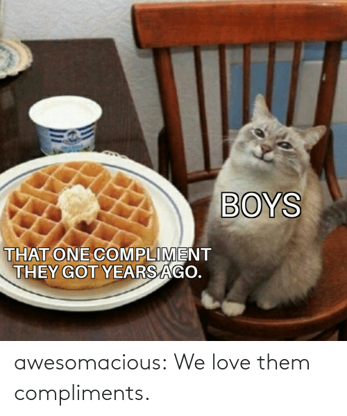 Love Them: BOYS  THAT ONE COMPLIMENT  THEY GOT YEARS AGO. awesomacious:  We love them compliments.