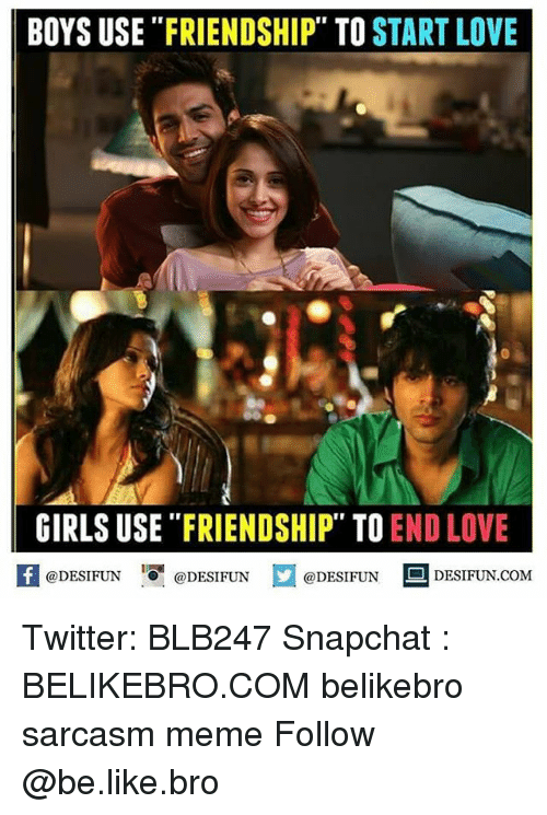 "Be Like, Girls, and Love: BOYS USE ""FRIENDSHIP"" TO START LOVE  GIRLS USE ""FRIENDSHIP"" TO END LOVE  1  @DESIFUN @DESIFUN  @DESIFUN DESIFUN.COM Twitter: BLB247 Snapchat : BELIKEBRO.COM belikebro sarcasm meme Follow @be.like.bro"