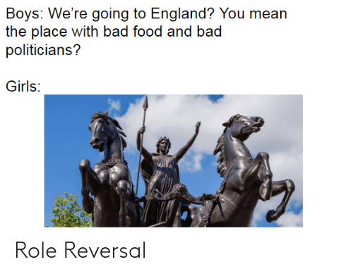 Bad, England, and Food: Boys: We're going to England? You mean  the place with bad food and bad  politicians?  Girls: Role Reversal