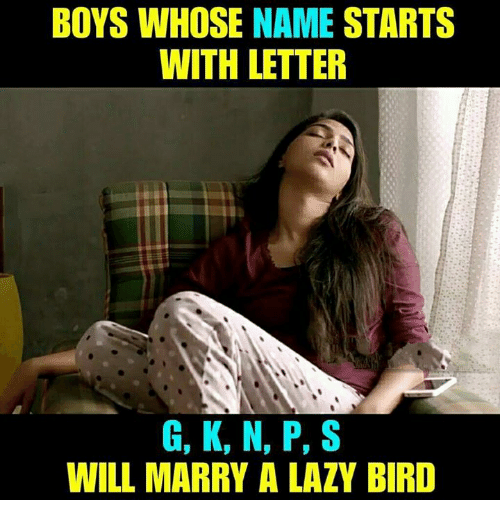 Lazy, Memes, and Boys: BOYS WHOSE NAME STARTS  WITH LETTER  G, K, N, P, S  WILL MARRY A LAZY BIRD