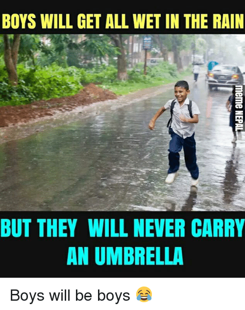 nepali: BOYS WILL GET ALL WET IN THE RAIN  BUT THEY WILL NEVER CARRY  AN UMBRELLA Boys will be boys 😂
