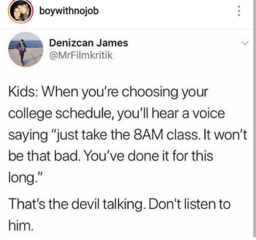 "Choosing: boywithnojob  Denizcan James  @MrFilmkritik  Kids: When you're choosing your  college schedule, you'll hear a voice  saying ""just take the 8AM class. It won't  be that bad. You've done it for this  long.""  That's the devil talking. Don't listen to  him."