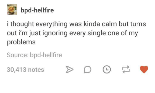 Humans of Tumblr, Thought, and Single: bpd-hellfire  i thought everything was kinda calm but turns  out i'm just ignoring every single one of my  problems  Source: bpd-hellfire  30,413 notes