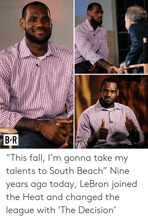 "Fall, Beach, and Heat: BR ""This fall, I'm gonna take my talents to South Beach""  Nine years ago today, LeBron joined the Heat and changed the league with 'The Decision'"