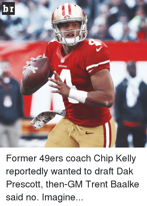 49er: br  49ERS Former 49ers coach Chip Kelly reportedly wanted to draft Dak Prescott, then-GM Trent Baalke said no. Imagine...