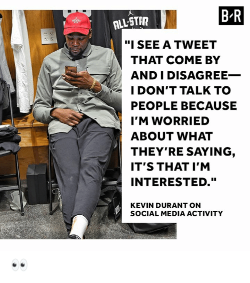 """Kevin Durant, Social Media, and Media: BR  ALL-STA  """"ISEE A TWEET  THAT COME BY  AND I DISAGREE_  I DON'T TALK TO  PEOPLE BECAUSE  I'M WORRIED  ABOUT WHAT  THEY'RE SAYING  IT'S THAT I'M  INTERESTED.""""  KEVIN DURANT ON  SOCIAL MEDIA ACTIVITY 👀"""