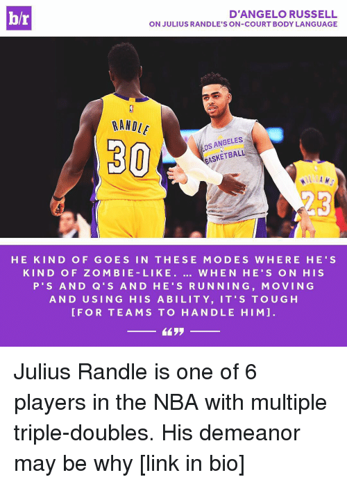 julius randle: br  D'ANGELO RUSSELL  ON JULIUS RANDLE'S ON-COURT BODY LANGUAGE  RANDLE  ANGELES  BASKETBALL  30  HE KIN D OF G O E S IN THE SE MO DES W HER E HE' S  KIN D O F Z O M BIE LI KE  WHEN HE S ON HIS  P S AND Q S AND H 's RUNNING, MoVING  AND U SING HIS A BILITY, IT'S TOUG H  FOR TEAMS TO HANDLE HIM Julius Randle is one of 6 players in the NBA with multiple triple-doubles. His demeanor may be why [link in bio]