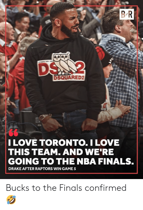 NBA Finals: BR  DS 2  DSQUARED2  I LOVE TORONTO.I LOVE  THIS TEAM. AND WE RE  GOING TO THE NBA FINALS.  DRAKE AFTER RAPTORS WIN GAME Bucks to the Finals confirmed 🤣