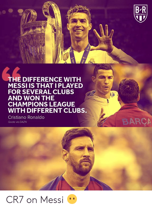 Messi: BR  FOOTBALL  THE DIFFERENCE WITH  MESSI IS THATI PLAYED  FOR SEVERAL CLUBS  AND WON THE  CHAMPIONS LEAGUE  WITH DIFFERENT CLUBS.  Cristiano Ronaldo  BARÇA  Quote via DAZN  FENE  ot CR7 on Messi 😶